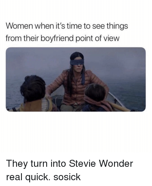 Memes, Stevie Wonder, and Time: Women when it's time to see things  from their boyfriend point of view They turn into Stevie Wonder real quick. sosick