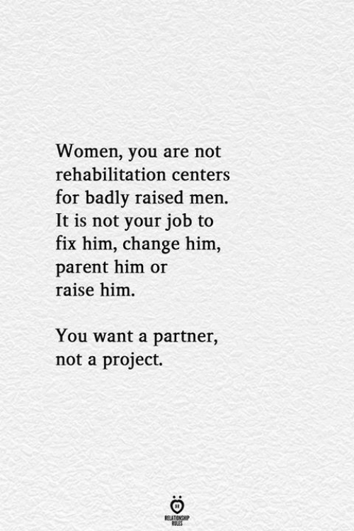 parent: Women, you are not  rehabilitation centers  for badly raised men.  It is not your job to  fix him, change him,  parent him or  raise him  You want a partner,  not a project.  RELATIONSHIP  LES