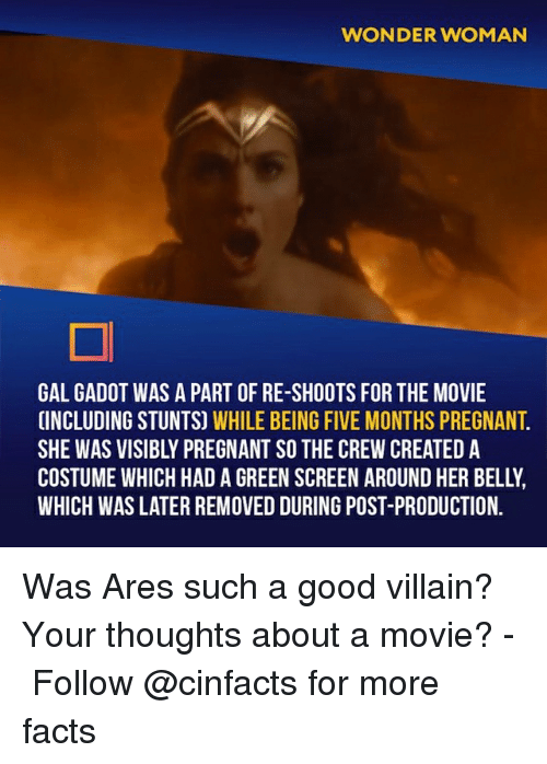 Stunts: WONDER WOMAN  GAL GADOT WAS A PART OF RE-SHOOTS FOR THE MOVIE  INCLUDING STUNTS) WHILE BEING FIVE MONTHS PREGNANT  SHE WAS VISIBLY PREGNANT SO THE CREW CREATED A  COSTUME WHICH HAD A GREEN SCREEN AROUND HER BELLY  WHICH WAS LATER REMOVED DURING POST-PRODUCTION. Was Ares such a good villain? Your thoughts about a movie?⠀ -⠀⠀ Follow @cinfacts for more facts