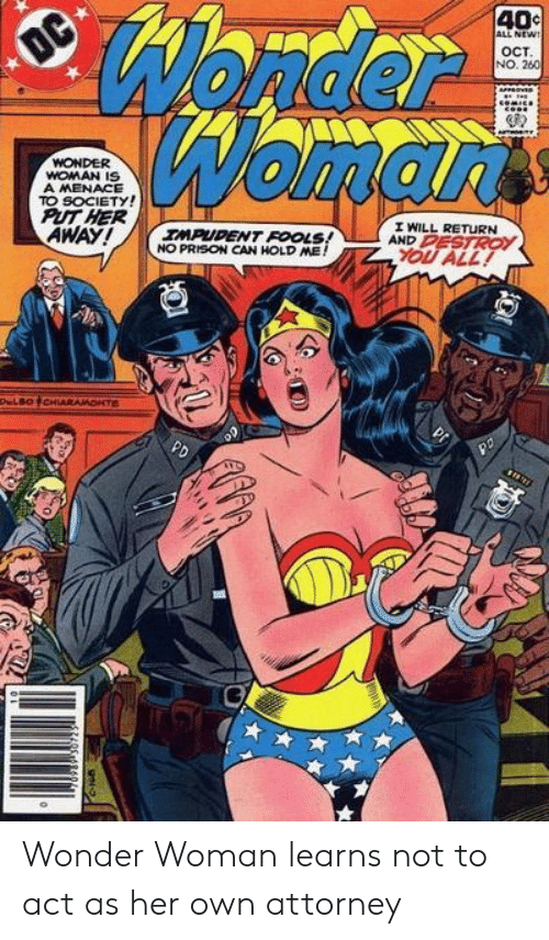 attorney: Wonder  Womarts  40c  ALL NEW!  OC  OCT  NO. 260  WONDER  WOMAN IS  A MENACE  TO SOCIETY!  PUT HER  AWAY!  I WILL RETURN  AND PESTROY  IMPUDENT FOOLS!  NO PRISON CAN HOLD ME!  YOU ALL!  DeLBOCHIARAMONTE  PD Wonder Woman learns not to act as her own attorney