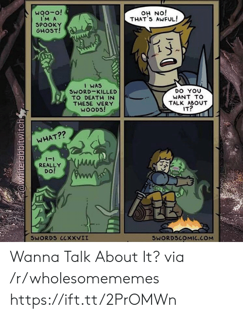 woods: woo-o!  IM A  SPOOKY  GHOST!  iON HO  THAT'S AWFUL!  I WAS  SWORD-KILLED  TO DEATH IN  DO YOU  WANT TO  THESE VERY  WOODS!  TALK ABOUT  IT?  WHAT??  -1  REALLY  DO!  SWORDS CCXXVII  SWORDSCOMIC.COM  @whiterabbitwitch Wanna Talk About It? via /r/wholesomememes https://ift.tt/2PrOMWn