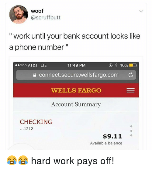 """woofing: woof  @scruffbutt  """" work until your bank account looks like  a phone number""""  ooo AT&T LTE  11:49 PM  a connect.secure.wellsfargo.com C  WELLS FARGO  Account Summary  CHECKING  ...1212  $9.11  Available balance 😂😂 hard work pays off!"""