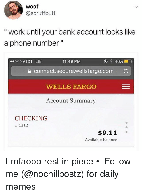 """woofing: Woof  @scruffbutt  """" work until your bank account looks like  a phone number""""  ooo AT&T LTE  11:49 PM  connect.secure.wellsfargo.com C  WELLS FARGO  Account Summary  CHECKING  1212  $9.11 。  Available balance Lmfaooo rest in piece • ➜ Follow me (@nochillpostz) for daily memes"""