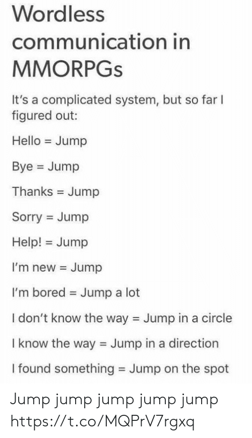 im bored: Wordless  communication in  MMORPGS  It's a complicated system, but so far  figured out:  Hello Jump  Bye Jump  Thanks Jump  Sorry Jump  Help! Jump  I'm new Jump  I'm bored  Jump a lot  I don't know the way Jump in a circle  I know the way Jump in a direction  I found something Jump on the spot Jump jump jump jump jump https://t.co/MQPrV7rgxq