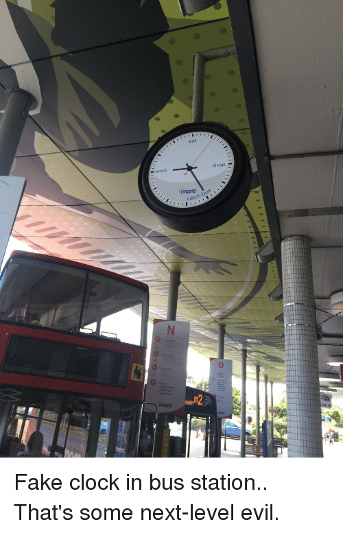 bus station: work  eat  shop  bus  catch Fake clock in bus station.. That's some next-level evil.