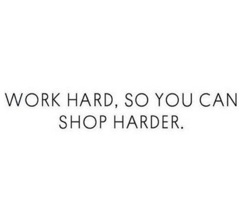 Work, Shop, and Can: WORK HARD, SO YOU CAN  SHOP HARDER