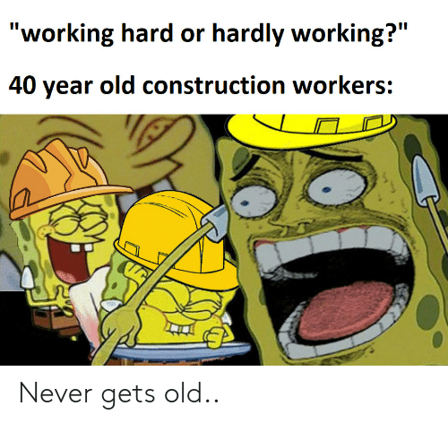 "hardly: ""working hard or hardly working?""  II  40 year old construction workers: Never gets old.."