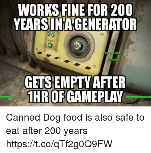 Bailey Jay, Food, and Dog: WORKS FINE FOR 200  YEARSINAGENERATOR  EiEcy  AK  GETSEMPTY AFTER  HR OF GAMEPLAY Canned Dog food is also safe to eat after 200 years https://t.co/qTf2g0Q9FW