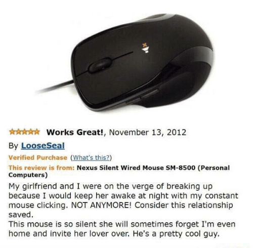 Computers, Cool, and Home: Works Great!, November 13, 2012  By LooseSeal  Verified Purchase (What's this?)  This review is from: Nexus Silent Wired Mouse SM-8500 (Personal  Computers)  My girlfriend and I were on the verge of breaking up  because I would keep her awake at night with my constant  mouse clicking. NOT ANYMORE! Consider this relationship  saved  This mouse is so silent she will sometimes forget I'm even  home and invite her lover over. He's a pretty cool guy
