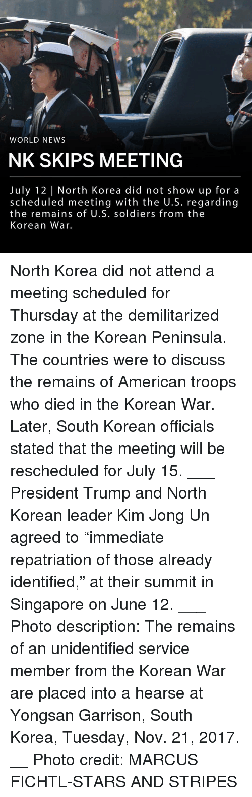 "Kim Jong-Un, Memes, and News: WORLD NEWS  NK SKIPS MEETING  July 12 North Korea did not show up for a  scheduled meeting with the U.S. regarding  the remains of U.S. soldiers from the  Korean War. North Korea did not attend a meeting scheduled for Thursday at the demilitarized zone in the Korean Peninsula. The countries were to discuss the remains of American troops who died in the Korean War. Later, South Korean officials stated that the meeting will be rescheduled for July 15. ___ President Trump and North Korean leader Kim Jong Un agreed to ""immediate repatriation of those already identified,"" at their summit in Singapore on June 12. ___ Photo description: The remains of an unidentified service member from the Korean War are placed into a hearse at Yongsan Garrison, South Korea, Tuesday, Nov. 21, 2017. __ Photo credit: MARCUS FICHTL-STARS AND STRIPES"