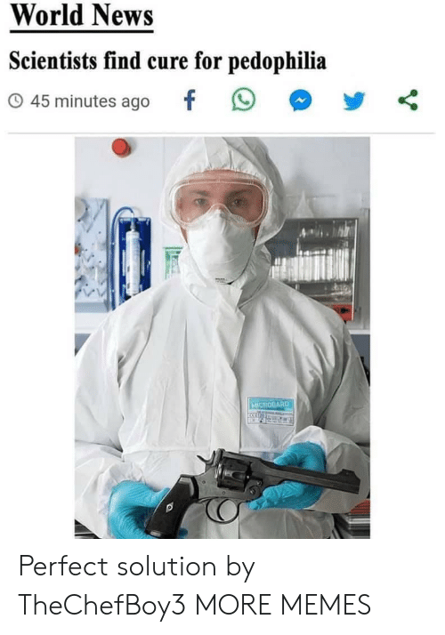 Dank, Memes, and News: World News  Scientists find cure for pedophilia  45 minutes ago  MICROGARD Perfect solution by TheChefBoy3 MORE MEMES