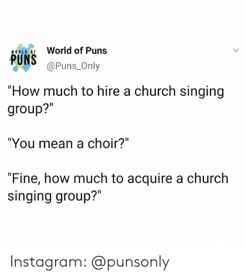 """Church, Instagram, and Puns: World of Puns  WORLO OF  @Puns_Only  """"How much to hire a church singing  group?""""  """"You mean a choir?""""  """"Fine, how much to acquire a church  singing group?"""" Instagram: @punsonly"""