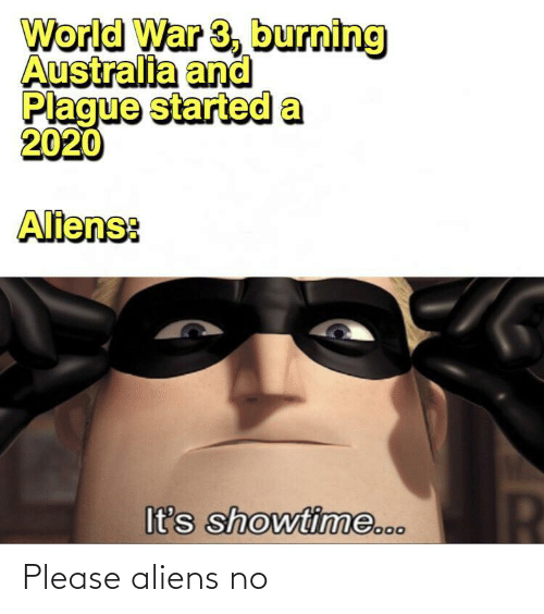 burning: World War 3, burning  Australia and  Plague started a  2020  Aliens:  It's showtime... Please aliens no