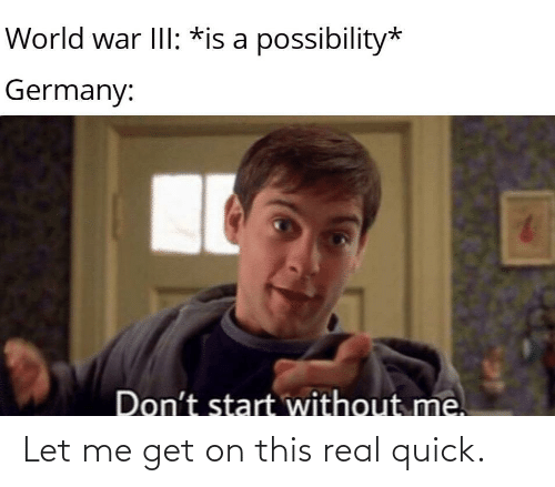 Without: World war III: *is a possibility*  Germany:  Don't start without me. Let me get on this real quick.