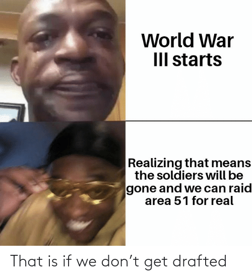Starts: World War  III starts  Realizing that means  the soldiers will be  gone and we can raid  area 51 for real That is if we don't get drafted
