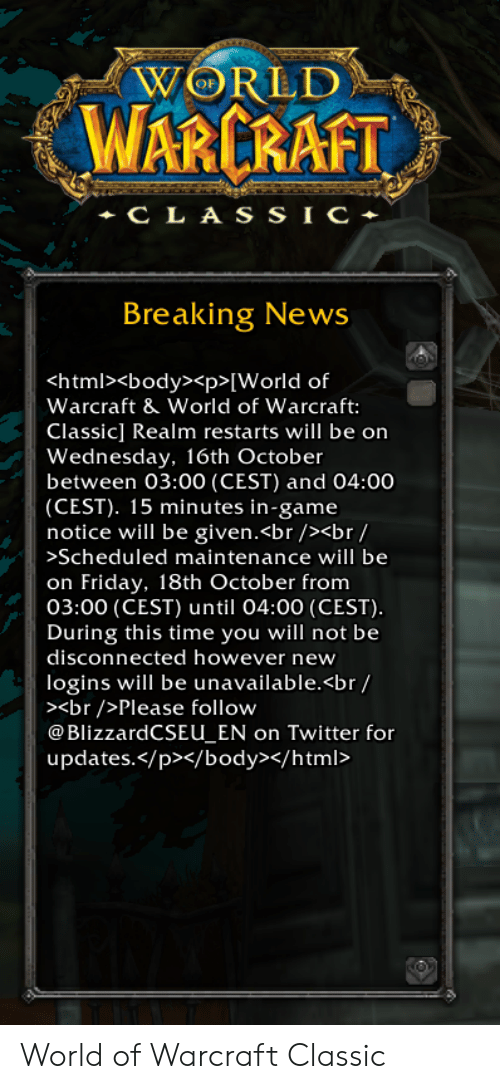 Friday, News, and Twitter: WORLD  WARCRAFT  CLA s SIC  Breaking News  <html><body><p>[World of  Warcraft & World of Warcraft:  Classic] Realm restarts will be on  Wednesday, 16th October  between 03:00 (CEST) and 04:00  |(CEST). 15 minutes in-game  notice will be given.<br /><br/  >Scheduled maintenance will be  on Friday, 18th October from  03:00 (CEST) until 04:00 (CEST).  During this time you will not be  disconnected however new  logins will be unavailable.<br/  ><br />Please follow  @BlizzardCSEU_EN on Twitter for  updates./p></body></html> World of Warcraft Classic