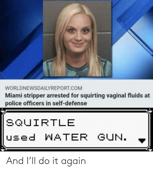 stripper: WORLDNEWSDAILYREPORT.COM  Miami stripper arrested for squirting vaginal fluids at  police officers in self-defense  SQUIRTLE  used WATER GUN. And I'll do it again
