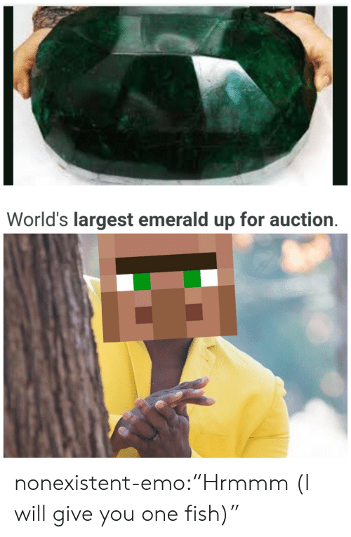 """Emo: World's largest emerald up for auction. nonexistent-emo:""""Hrmmm (I will give you one fish)"""""""