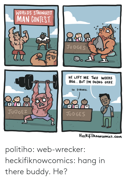 Hang: WORLDS STRONGEST  MAN CONTEST  2  5  JU DGES  HE LEFT ME Two WEEKS  AGO BUT I'm DoİNG OKAY  SO STRONG  8  7  IO  lO  JUdGEZ  JUD GES  HecRifIRnowcomics.cONm politiho: web-wrecker:  heckifiknowcomics: hang in there buddy.  He?