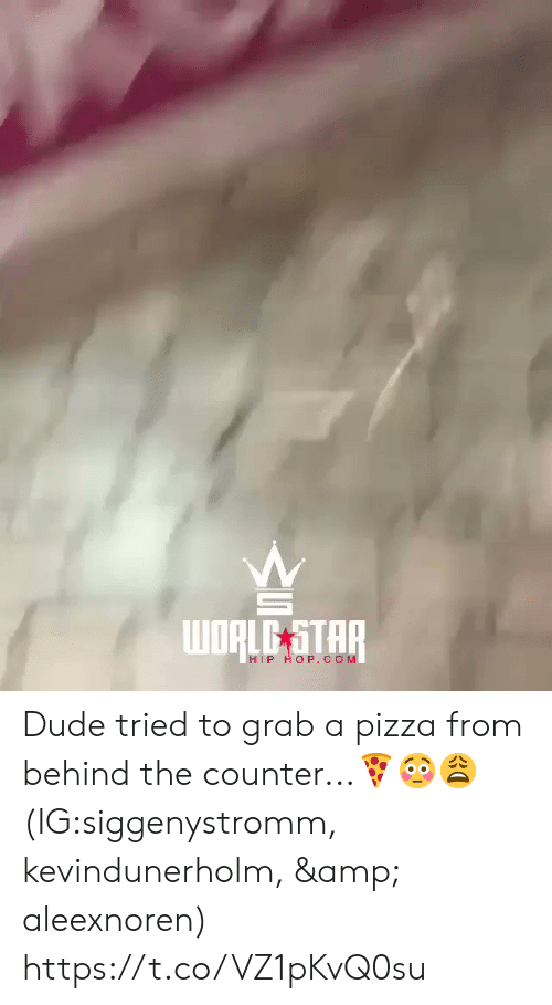Dude, Pizza, and Star: wORLE STAR  HIP HOP.COM Dude tried to grab a pizza from behind the counter...🍕😳😩 (IG:siggenystromm, kevindunerholm, & aleexnoren) https://t.co/VZ1pKvQ0su