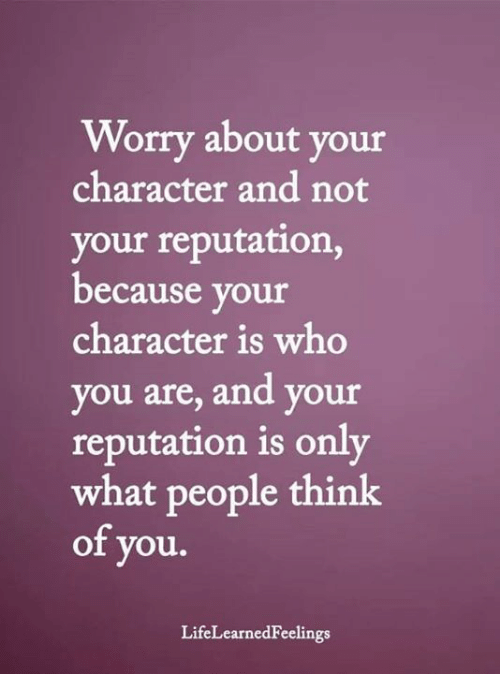 Dank, 🤖, and Who: Worry about your  character and not  your reputation,  because your  character is who  you are, and your  reputation is only  what people think  of you.  LifeLearnedFeelings