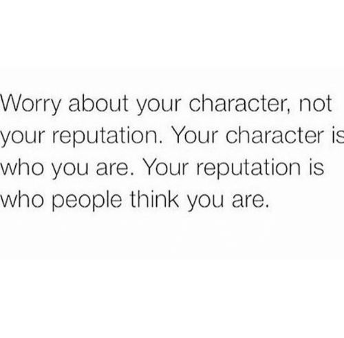 Who, Character, and Think: Worry about your character, not  your reputation. Your character is  who you are. Your reputation is  who people think you are.