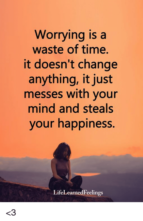 Memes, Time, and Change: Worrying is a  waste of time.  it doesn't change  anything, it just  messes with your  mind and steals  your happiness.  LifeLearnedFeelings <3