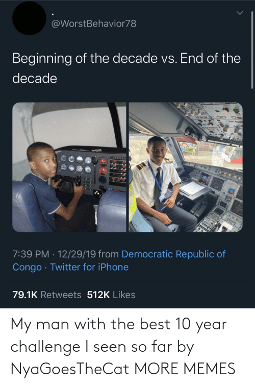 democratic: @WorstBehavior78  Beginning of the decade vs. End of the  decade  7:39 PM · 12/29/19 from Democratic Republic of  Congo · Twitter for iPhone  79.1K Retweets 512K Likes My man with the best 10 year challenge I seen so far by NyaGoesTheCat MORE MEMES
