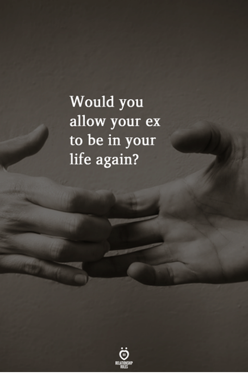 Life, You, and Allow: Would you  allow your ex  to be in your  life again?