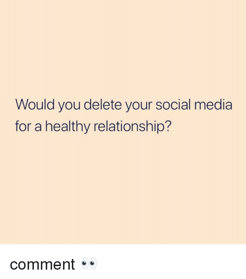 Memes, Social Media, and 🤖: Would you delete your social media  for a healthy relationship? comment 👀