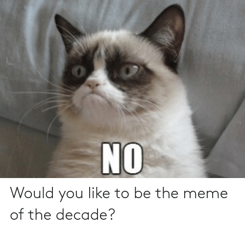Meme Of: Would you like to be the meme of the decade?