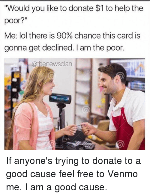 """Feeling Free: """"Would you like to donate $1 to help the  poor?""""  Me: lol there is 90% chance this card is  gonna get declined. I am the poor.  @thenewsclan If anyone's trying to donate to a good cause feel free to Venmo me. I am a good cause."""