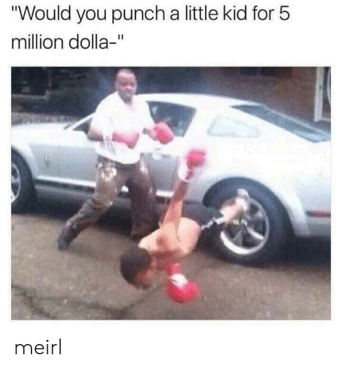 """MeIRL, Kid, and You: """"Would you punch a little kid for 5  million dolla-"""" meirl"""