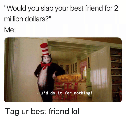"Best Friend, Funny, and Lol: ""Would you slap your best friend for 2  million dollars?""  Me:  I'd do it for nothing! Tag ur best friend lol"