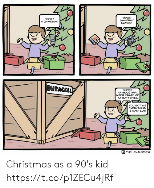 you got me: WoW!!!  GAMEBOY  GAMES!  woW!!!  A GAMEBOY!  00  DURACELL)  WOW!!!  AN INDUSTRIAL  SIZED CRATE OF  AA BATTERIES!  yOU GOT ME  EVERYTHING  I WANTED!!  THE FLANDREW Christmas as a 90's kid https://t.co/p1ZECu4jRf