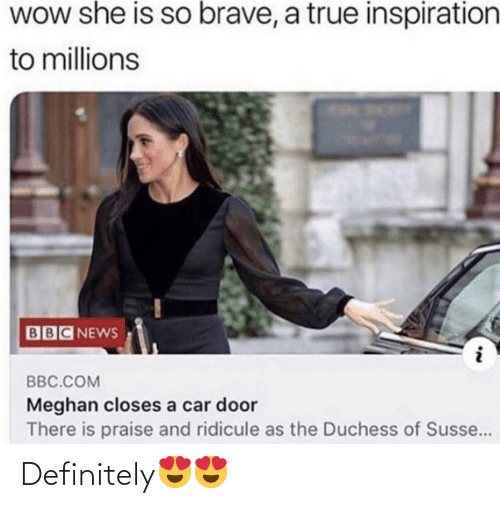 Brave: WOw she is so brave, a true inspiration  to millions  BBC NEWS  BBC.COM  Meghan closes a car door  There is praise and ridicule as the Duchess of Susse... Definitely😍😍