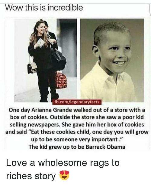 """Cookies, Love, and Obama: Wow this is incredible  fb.com/legendaryfacts  One day Arianna Grande walked out of a store with a  box of cookies. Outside the store she saw a poor kid  selling newspapers. She gave him her box of cookies  and said """"Eat these cookies child, one day you will grow  up to be someone very important.""""  The kid grew up to be Barrack Obama Love a wholesome rags to riches story 😍"""