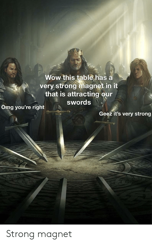 geez: Wow this table.has a  very strong magnet in it  that is attracting our  swords  Omg you're right  Geez it's very strong Strong magnet