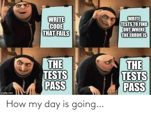 imgflip: WRITE  CODE  THAT FAILS  WRITE  TESTS TO FIND  OUT WHERE  THE ERROR IS  THE  TESTS  PASS  THE  TESTS  PASS  imgflip.com How my day is going…