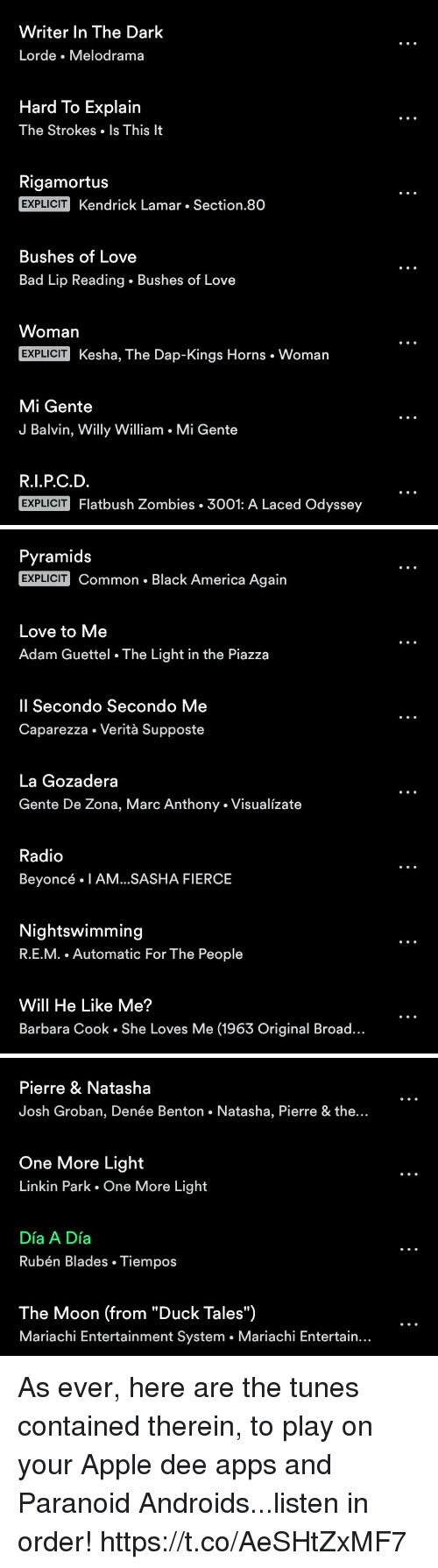 "America, Apple, and Bad: Writer In The Dark  Lorde Melodrama  Hard To Explain  The Strokes Is This It  Rigamortus  EXPLICIT Kendrick Lamar Section.80  Bushes of Love  Bad Lip Reading. Bushes of Love  Womarn  EXPLICIT  Kesha, The Dap-Kings Horns Woman  Mi Gente  J Balvin, Willy William . Mi Gente  R.I.P.C.D.  EXPLICIT Flatbush Zombies . 3001: A Laced Odyssey   Pyramids  EXPLICIT Common . Black America Again  Love to Me  Adam Guettel The Light in the Piazza  Il Secondo Secondo Me  Caparezza . Verità Supposte  La Gozadera  Gente De Zona, Marc Anthony. Visualízate  Radio  Beyoncé . 1 AM.SASHA FIERCE  Nightswimming  R.E.M. Automatic For The People  Will He Like Me?  Barbara Cook . She Loves Me (1963 Original Broad...   Pierre & Natashaa  Josh Groban, Denée Benton. Natasha, Pierre & the...  One More Light  Linkin Park One More Light  Día A Día  Rubén Blades. Tiempos  The Moon (from ""Duck Tales"")  Mariachi Entertainment System . Mariachi Entertain... As ever, here are the tunes contained therein, to play on your Apple dee apps and Paranoid Androids...listen in order! https://t.co/AeSHtZxMF7"