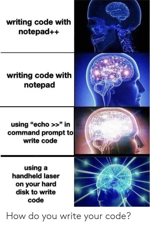 "How, Echo, and Laser: writing code with  notepad++  writing code with  notepad  using ""echo >>"" in  command prompt to  write code  using a  handheld laser  on your hard  disk to write  code How do you write your code?"