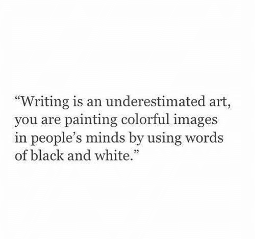 """Black, Black and White, and Images: """"Writing is an underestimated art,  you are painting colorful images  in people's minds by using words  of black and white.""""  92"""