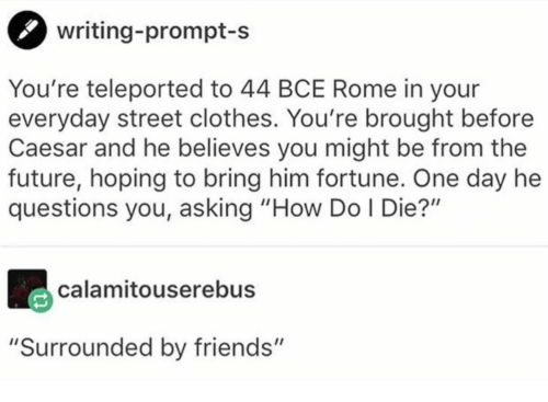 """Clothes, Friends, and Future: writing-prompt-s  You're teleported to 44 BCE Rome in your  everyday street clothes. You're brought before  Caesar and he believes you might be from the  future, hoping to bring him fortune. One day he  questions you, asking """"How Do I Die?""""  calamitouserebus  """"Surrounded by friends"""""""