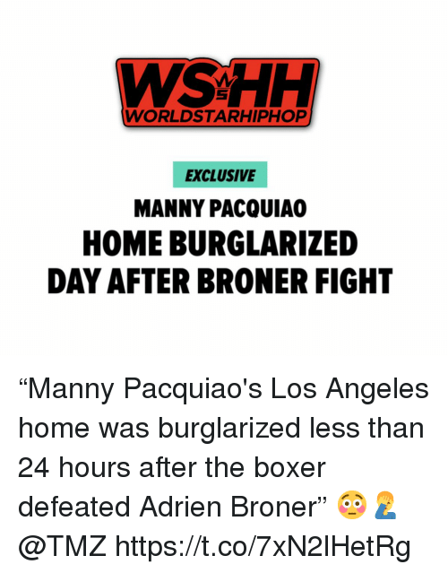 """wshh: WSHH  WORLDSTARHIPHOP  EXCLUSIVE  MANNY PACQUIA  HOME BURGLARIZED  DAY AFTER BRONER FIGHT """"Manny Pacquiao's Los Angeles home was burglarized less than 24 hours after the boxer defeated Adrien Broner"""" 😳🤦♂️ @TMZ https://t.co/7xN2lHetRg"""