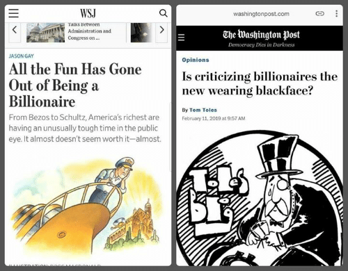 Time, Washington Post, and Sassy Socialast: WSJ  washingtonpost.com  Taiks Between  Administration and  Congress on  The Washington post  Democracy Dies in Darkness  JASON GAY  Opinions  All the Fun Has Gone  Is criticizing billionaires the  new wearing blackface?  Out of Being a  Billionaire  From Bezos to Schultz, America's richest are  having an unusually tough time in the public  eye. It almost doesn't seem worth it-almost.  By Tom Toles  February 11, 2019 at 9:57 AM