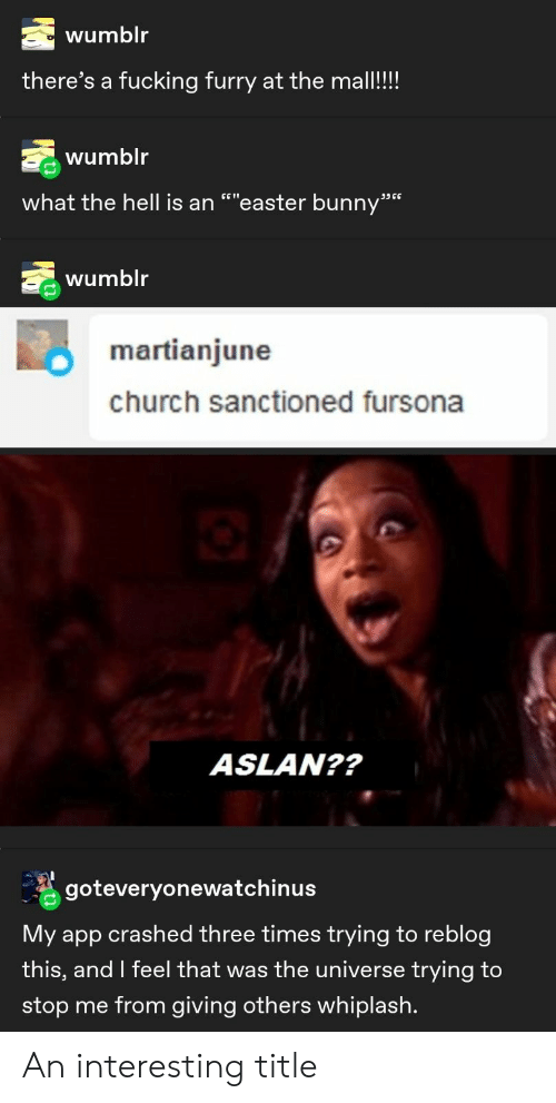 """Church, Easter, and Fucking: wumblr  there's a fucking furry at the mall!!!  wumblr  what the hell is an """"""""easter bunny""""  ת6 ככ  wumblr  martianjune  church sanctioned fursona  ASLAN??  goteveryonewatchinus  My app crashed three times trying to reblog  this, and I feel that was the universe trying to  stop me from giving others whiplash. An interesting title"""