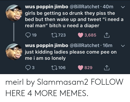 """Bitch, Dank, and Drunk: wus poppin jimbo @BillRatchet 40m  girls be getting so drunk they piss the  bed but then wake up and tweet """"i need a  real man"""" bitch u need a diaper  19  723  3,685  wus poppin jimbo @BillRatchet. 16m  just kidding ladies please come pee on  me i am so lonelv  93  106  829 meirl by Slammasam2 FOLLOW HERE 4 MORE MEMES."""