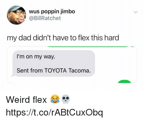 Dad, Flexing, and Weird: wus poppin jimbo  @BillRatchet  my dad didn't have to flex this hard  I'm on my way.  Sent from TOYOTA Tacoma Weird flex 😂💀 https://t.co/rABtCuxObq