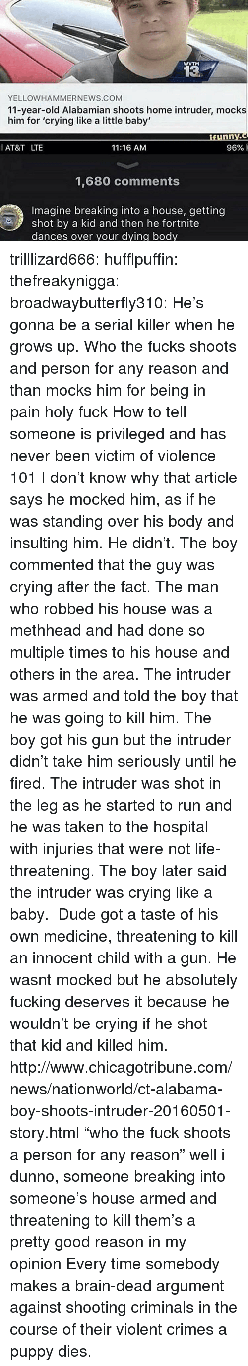 """Getting Shot: WVTM  13  YELLOWHAMMERNEWS.COM  11-year-old Alabamian shoots home intruder, mocks  him for 'crying like a little baby'  AT&T LTE  11:16 AM  96% і  1,680 comments  Imagine breaking into a house, getting  shot by a kid and then he fortnite  dances over your dying body trilllizard666:  hufflpuffin:  thefreakynigga:  broadwaybutterfly310: He's gonna be a serial killer when he grows up. Who the fucks shoots and person for any reason and than mocks him for being in pain holy fuck How to tell someone is privileged and has never been victim of violence 101  I don't know why that article says he mocked him, as if he was standing over his body and insulting him. He didn't. The boy commented that the guy was crying after the fact. The man who robbed his house was a methheadand had done so multiple times to his house and others in the area. The intruder was armed and told the boy that he was going to kill him. The boy got his gun but the intruder didn't take him seriously until he fired. The intruder was shot in the leg as he started to run and he was taken to the hospital with injuries that were not life-threatening. The boy later said the intruder was crying like a baby. Dude got a taste of his own medicine, threatening to kill an innocent child with a gun. He wasnt mocked but he absolutely fucking deserves it because he wouldn't be crying if he shot that kid and killed him. http://www.chicagotribune.com/news/nationworld/ct-alabama-boy-shoots-intruder-20160501-story.html  """"who the fuck shoots a person for any reason"""" well i dunno, someone breaking into someone's house armed and threatening to kill them's a pretty good reason in my opinion   Every time somebody makes a brain-dead argument against shooting criminals in the course of their violent crimes a puppy dies."""