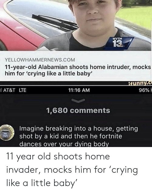 Getting Shot: WVTM  13  YELLOWHAMMERNEWS.COM  11-year-old Alabamian shoots home intruder, mocks  him for 'crying like a little baby'  AT&T LTE  11:16 AM  96% і  1,680 comments  Imagine breaking into a house, getting  shot by a kid and then he fortnite  dances over your dying body 11 year old shoots home invader, mocks him for 'crying like a little baby'